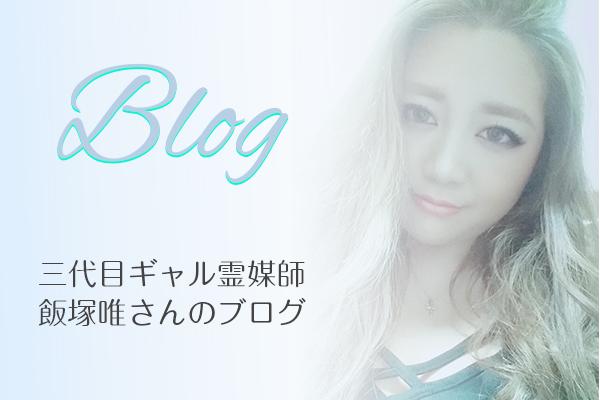 三代目ギャル霊媒師 飯塚唯 先生のブログ